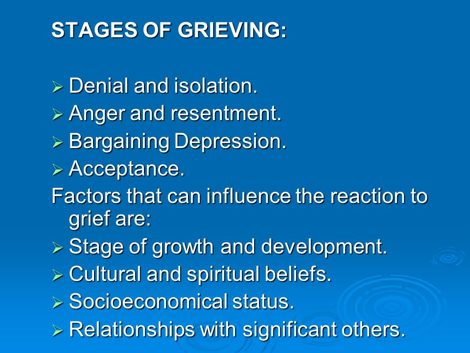 STAGES OF GRIEVING: Denial and isolation. Anger and resentment. Bargaining Depression. Acceptance.