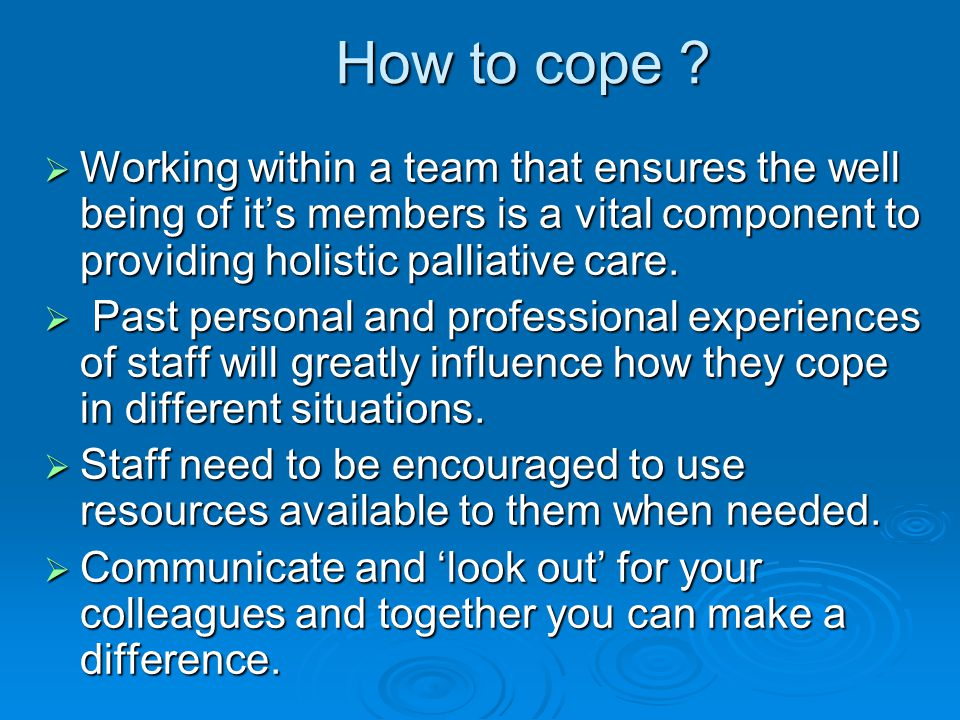How to cope Working within a team that ensures the well being of it's members is a vital component to providing holistic palliative care.
