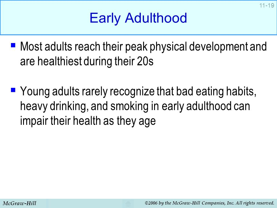 Early Adulthood Most adults reach their peak physical development and are healthiest during their 20s.
