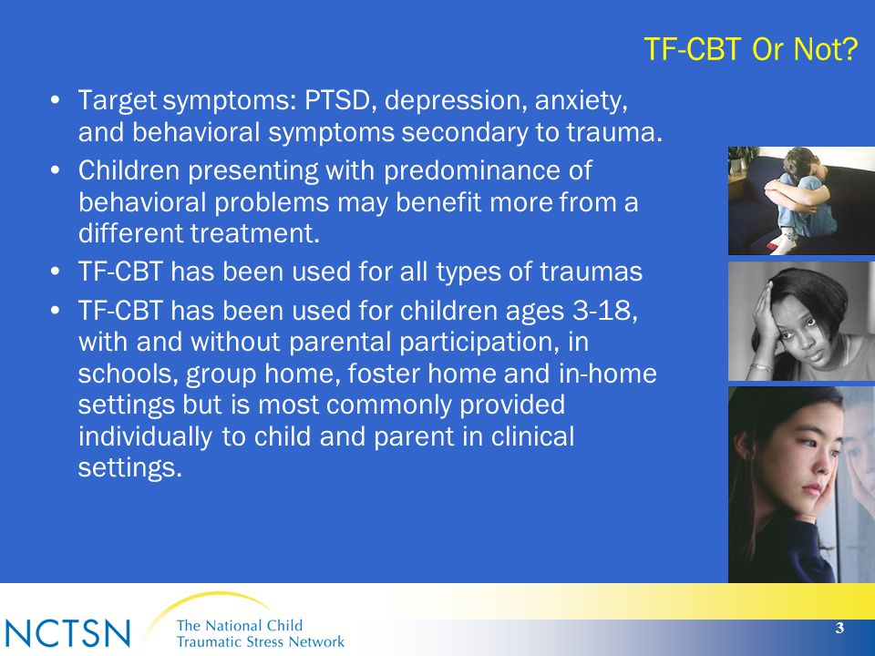 TF-CBT Or Not Target symptoms: PTSD, depression, anxiety, and behavioral symptoms secondary to trauma.