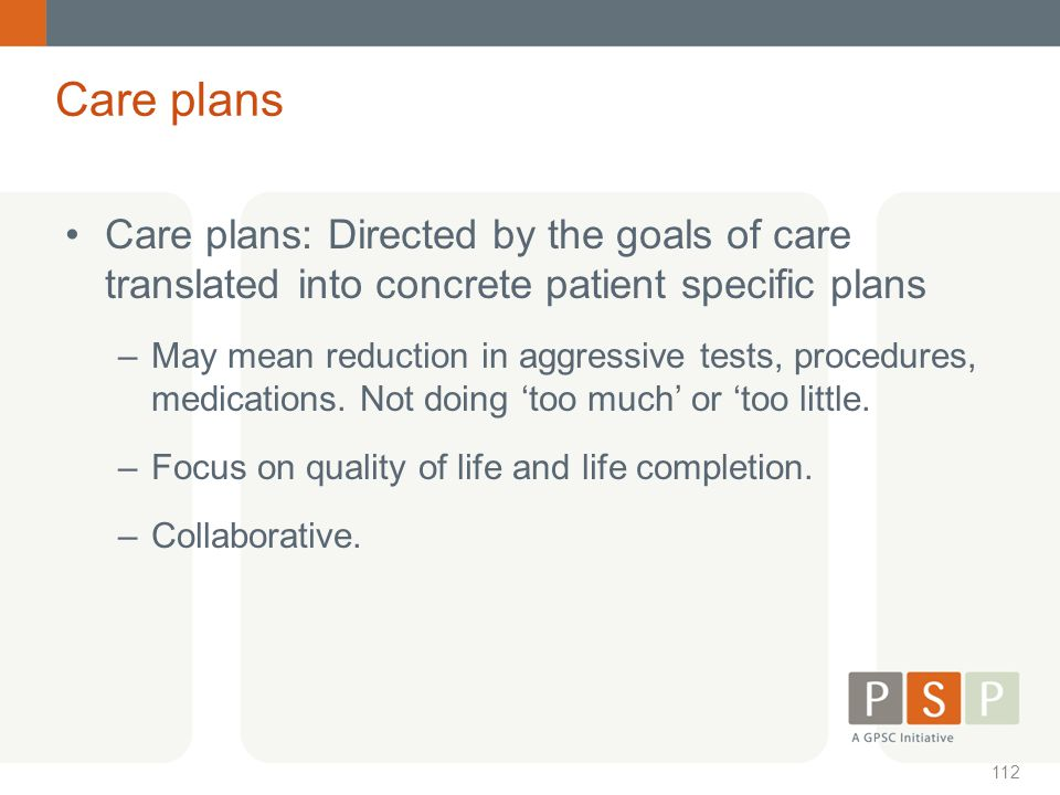 Care plans Care plans: Directed by the goals of care translated into concrete patient specific plans.
