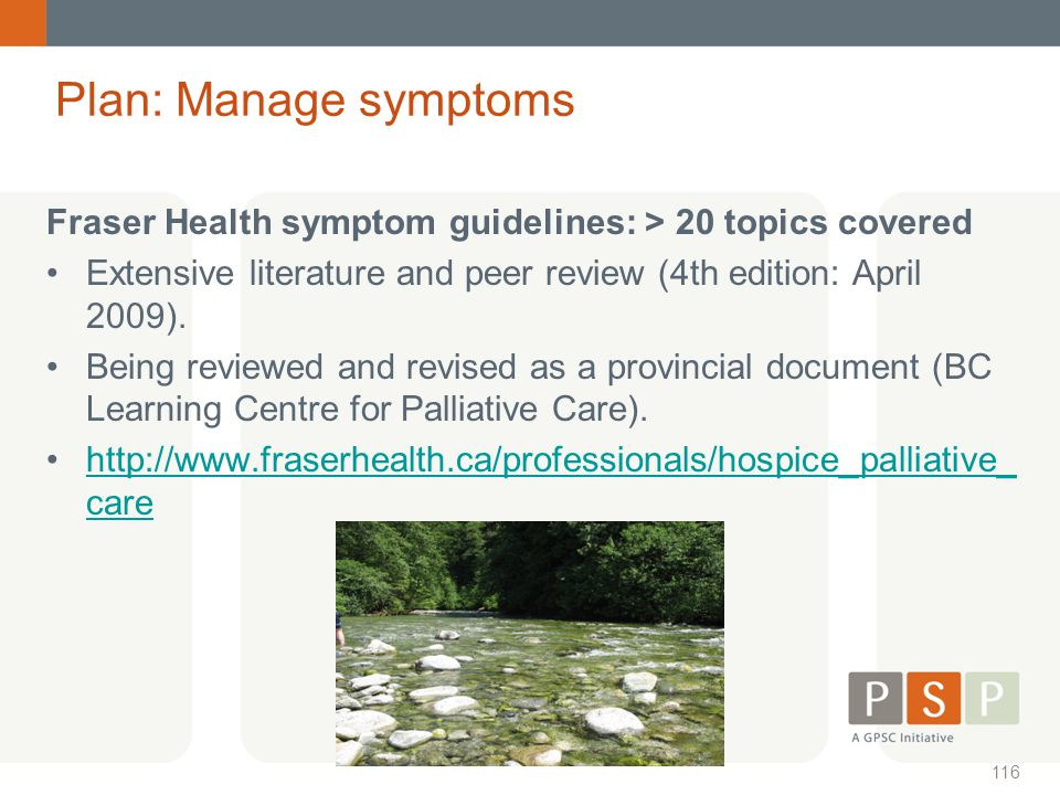Plan: Manage symptoms. Fraser Health symptom guidelines: > 20 topics covered. Extensive literature and peer review (4th edition: April 2009).