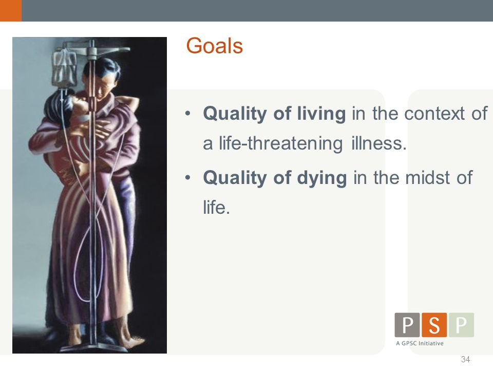 Goals Quality of living in the context of a life-threatening illness.