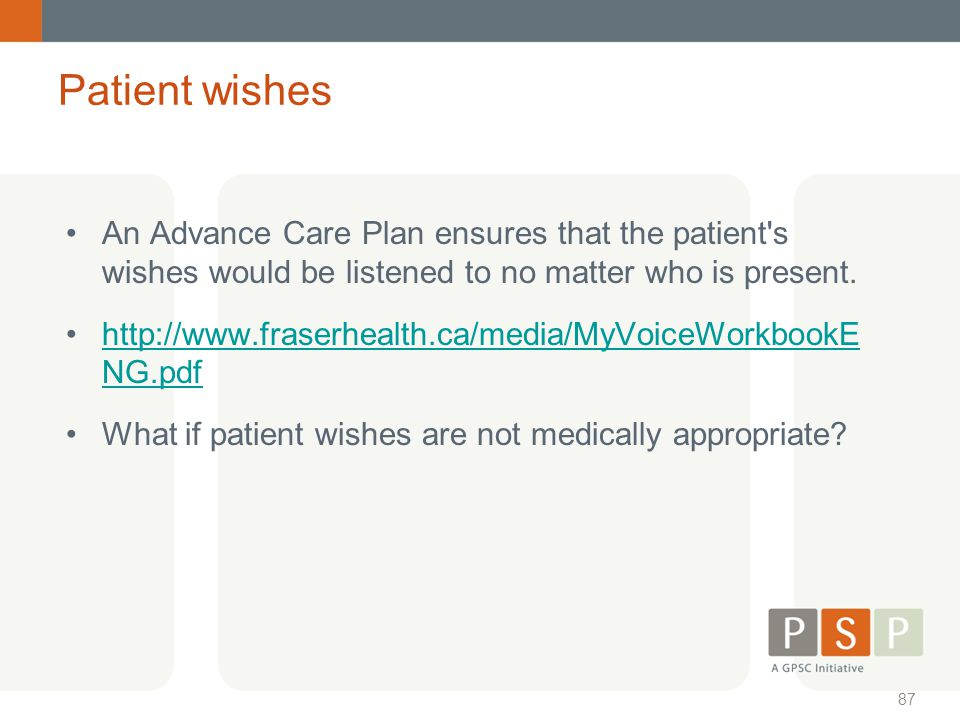 Patient wishes An Advance Care Plan ensures that the patient s wishes would be listened to no matter who is present.