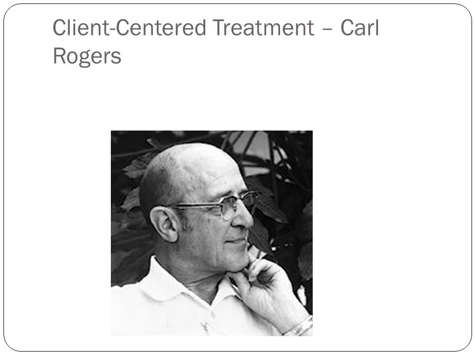 Client-Centered Treatment – Carl Rogers