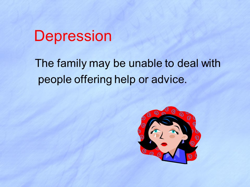 Depression The family may be unable to deal with