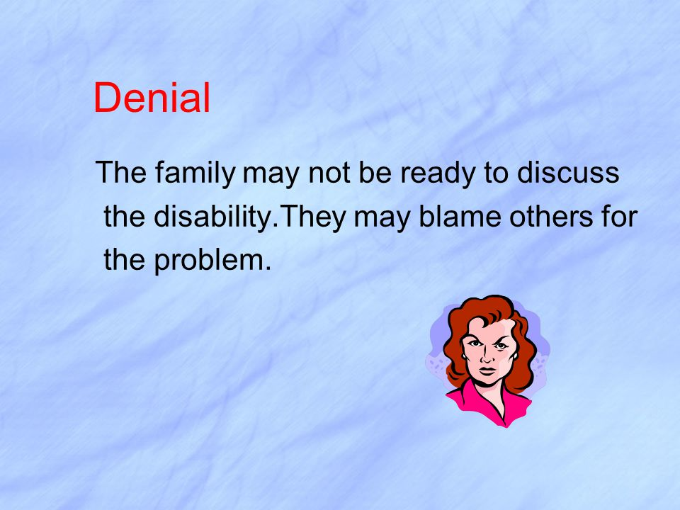 Denial The family may not be ready to discuss