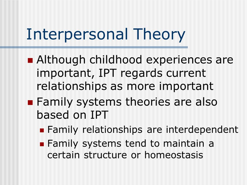 Interpersonal Theory Although childhood experiences are important, IPT regards current relationships as more important.