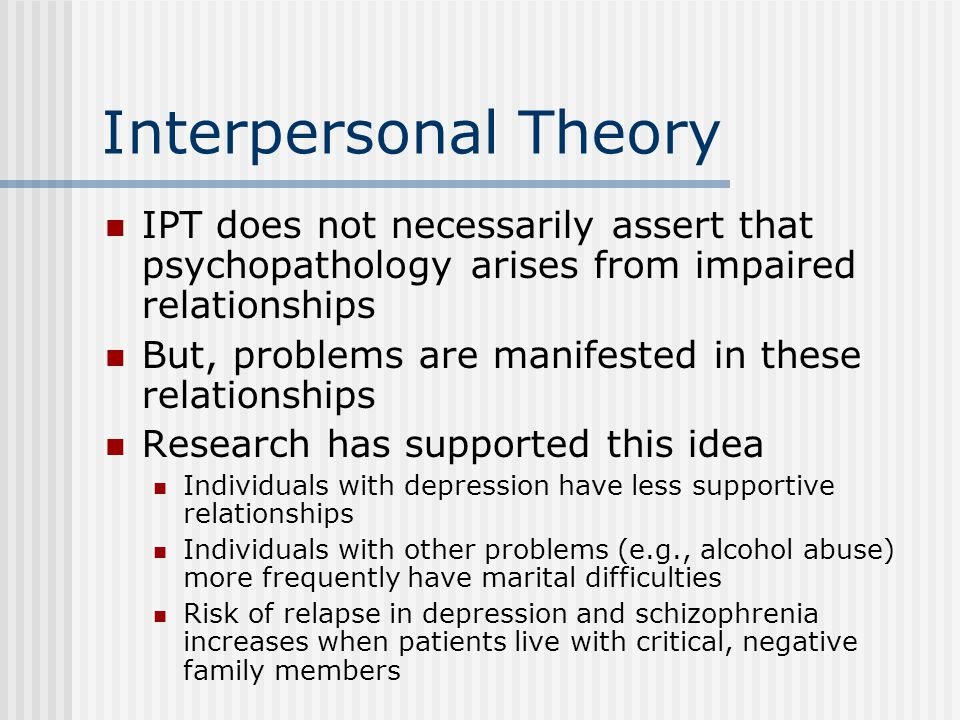 Interpersonal Theory IPT does not necessarily assert that psychopathology arises from impaired relationships.