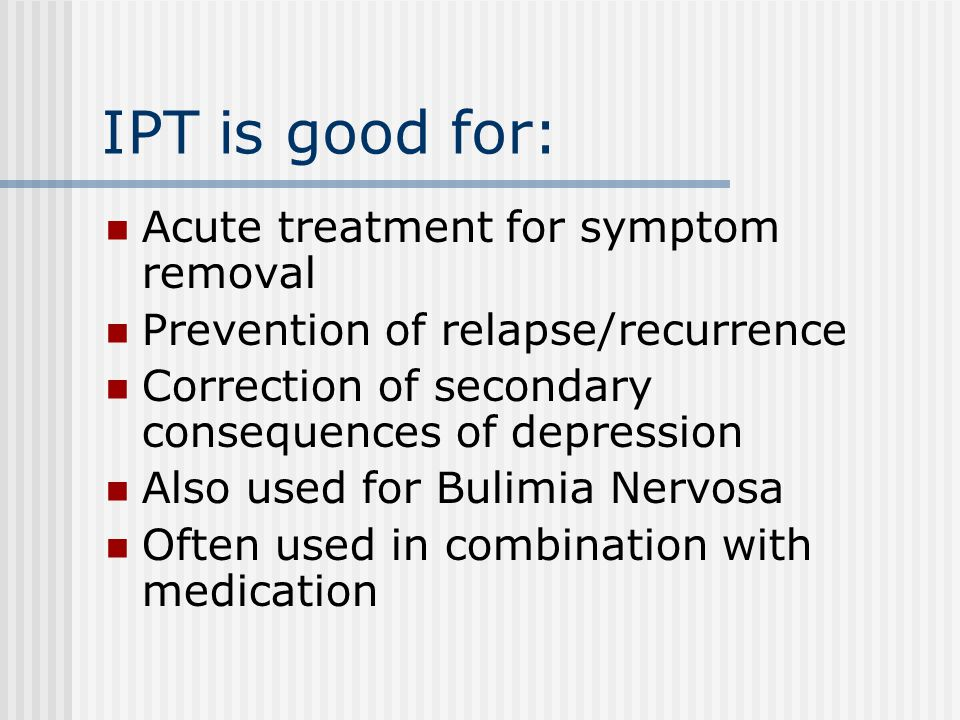 IPT is good for: Acute treatment for symptom removal