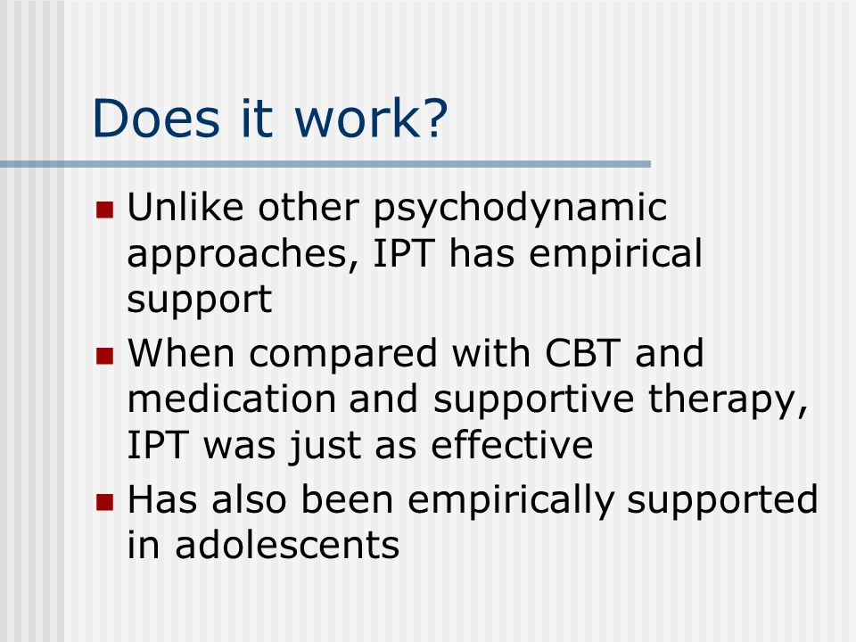 Does it work Unlike other psychodynamic approaches, IPT has empirical support.
