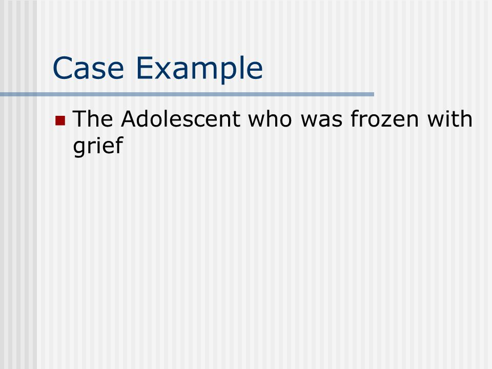 Case Example The Adolescent who was frozen with grief