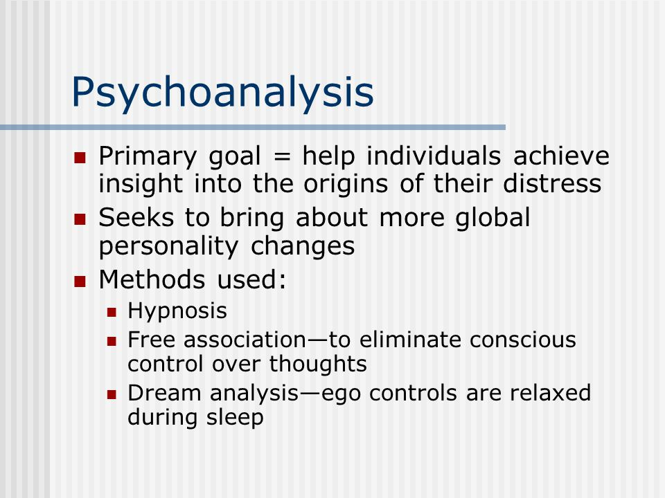 Psychoanalysis Primary goal = help individuals achieve insight into the origins of their distress.