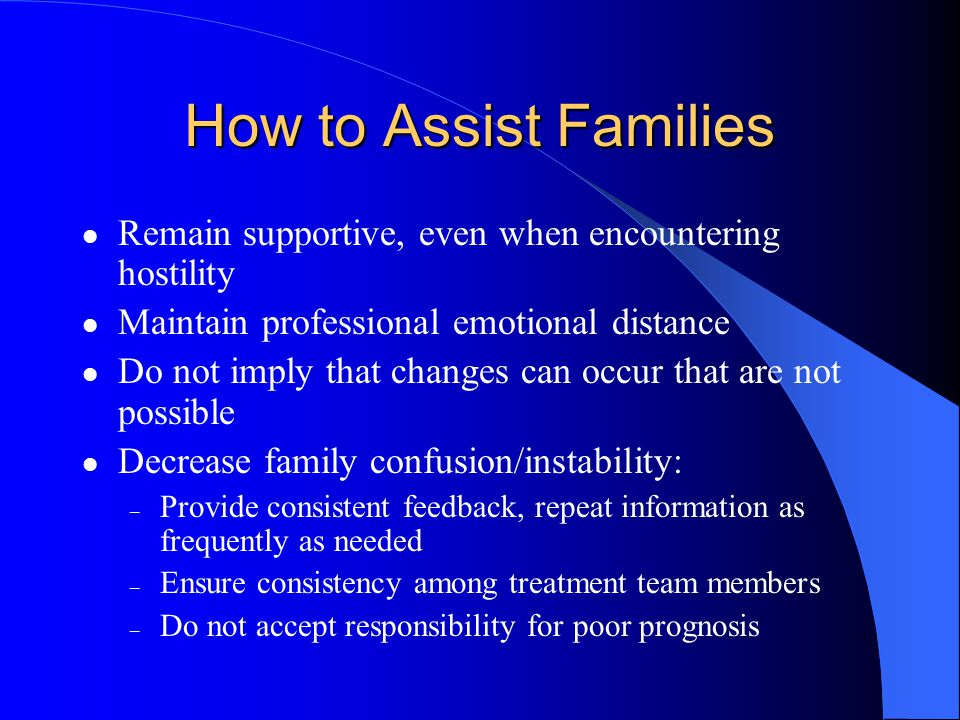 How to Assist Families Remain supportive, even when encountering hostility. Maintain professional emotional distance.