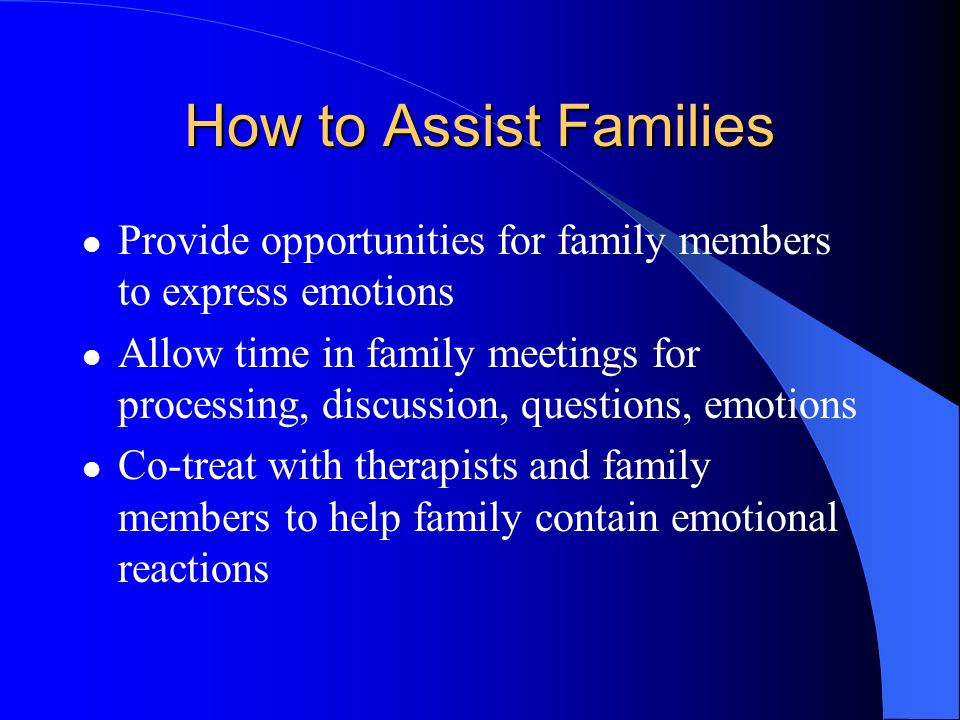 How to Assist Families Provide opportunities for family members to express emotions.