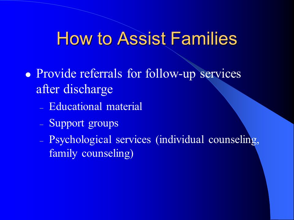 How to Assist Families Provide referrals for follow-up services after discharge. Educational material.