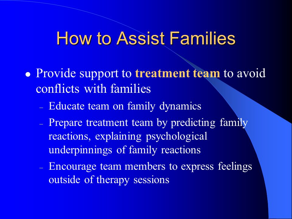 How to Assist Families Provide support to treatment team to avoid conflicts with families. Educate team on family dynamics.
