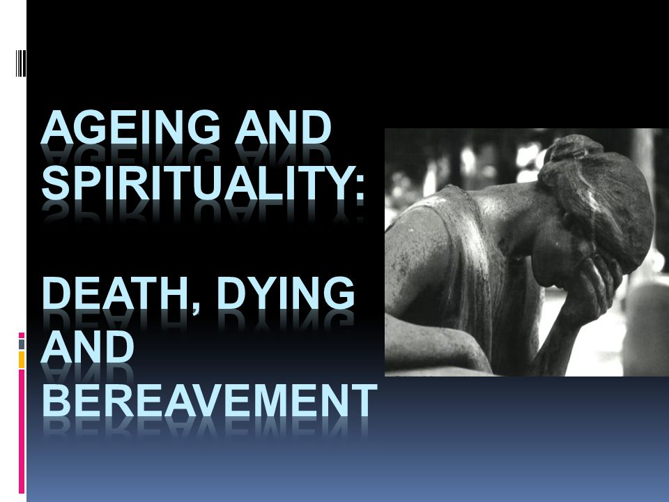 AGEING AND SPIRITUALITY: Death, dying and bereavement