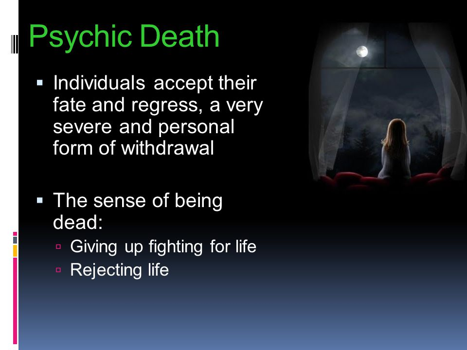 Psychic Death Individuals accept their fate and regress, a very severe and personal form of withdrawal.