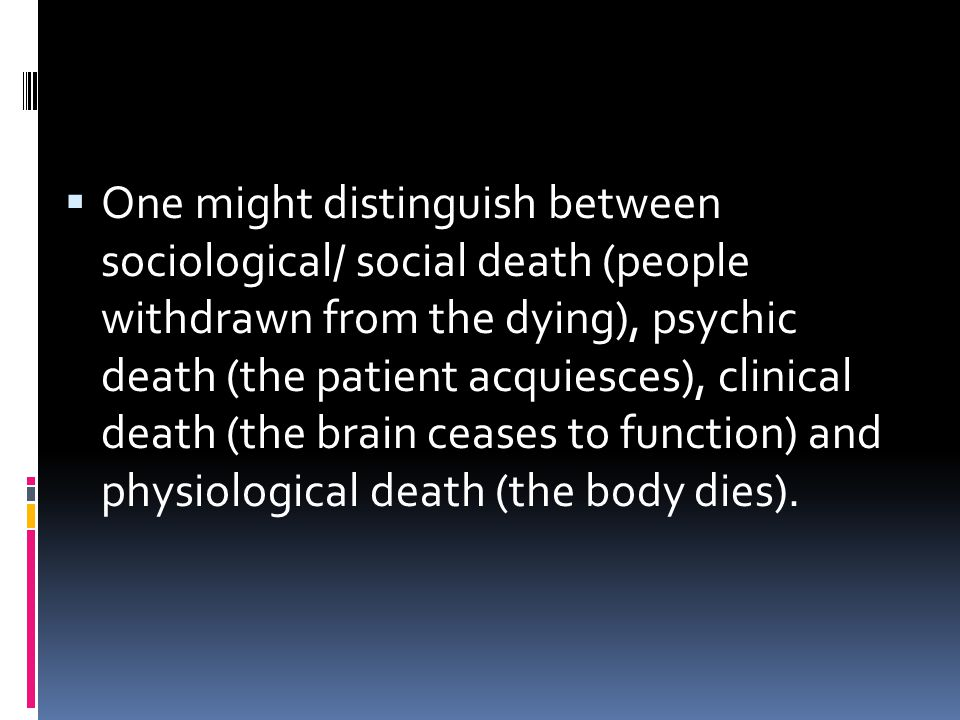 One might distinguish between sociological/ social death (people withdrawn from the dying), psychic death (the patient acquiesces), clinical death (the brain ceases to function) and physiological death (the body dies).