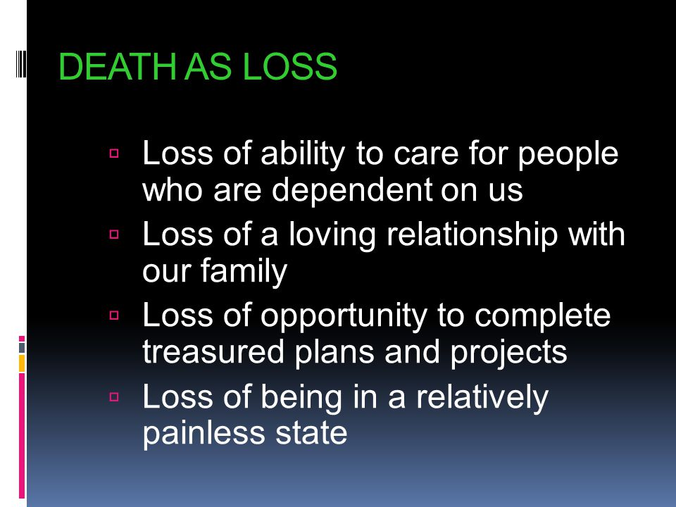 DEATH AS LOSS Loss of ability to care for people who are dependent on us. Loss of a loving relationship with our family.