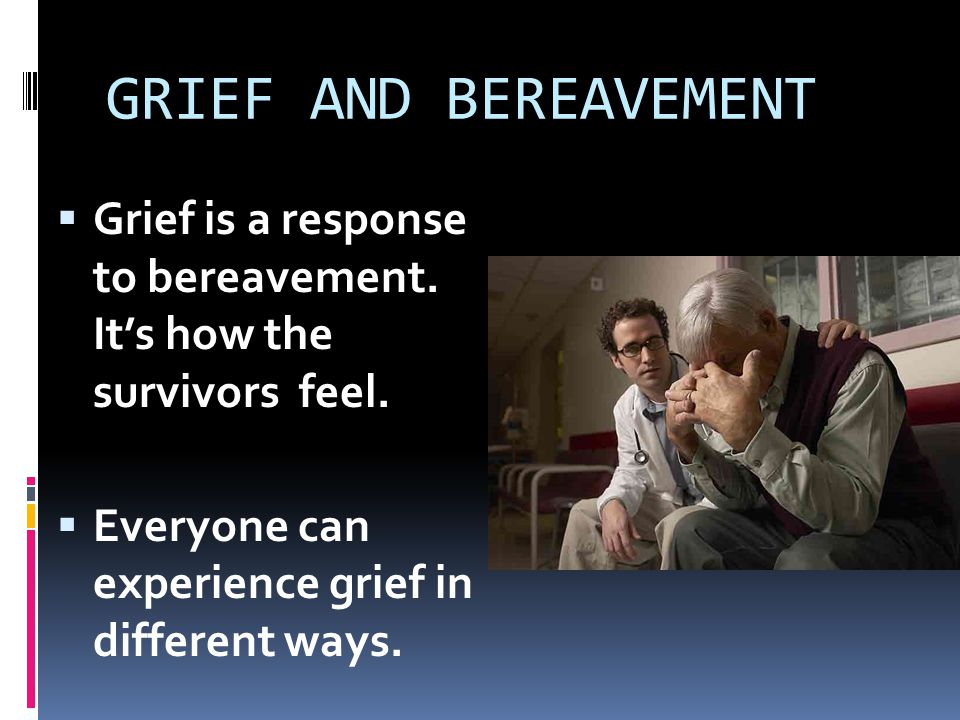 GRIEF AND BEREAVEMENT Grief is a response to bereavement.