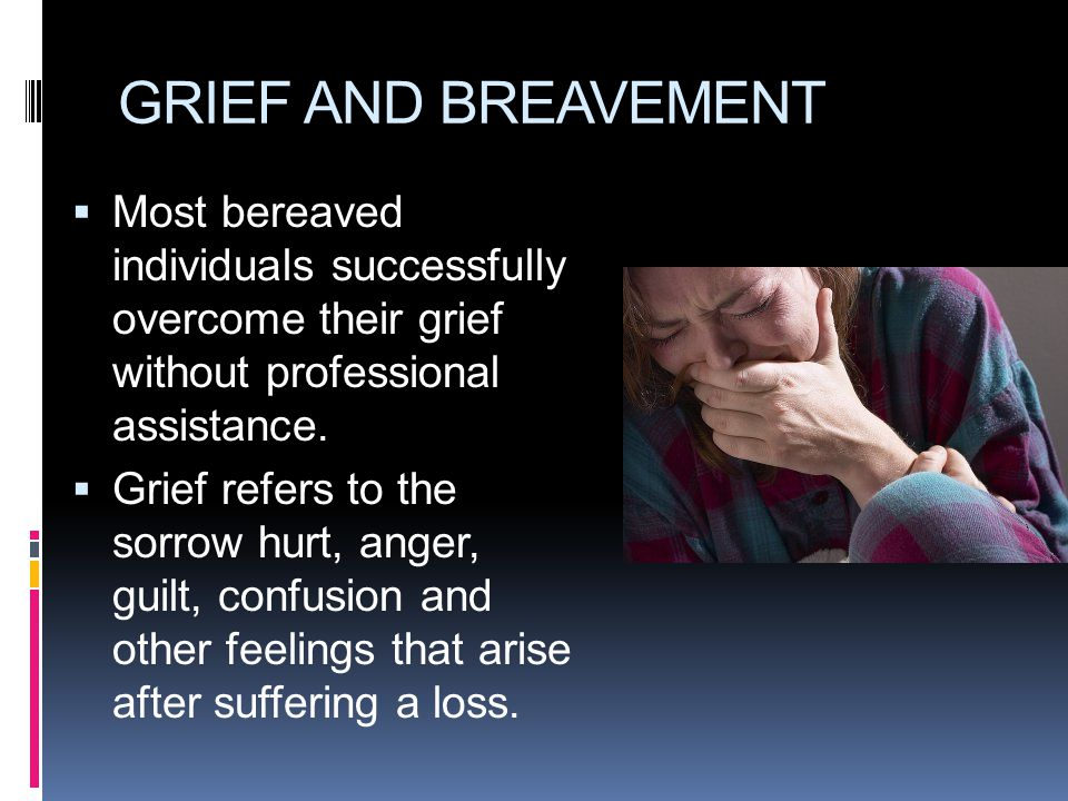 GRIEF AND BREAVEMENT Most bereaved individuals successfully overcome their grief without professional assistance.