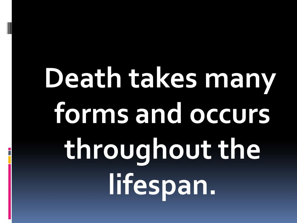 Death takes many forms and occurs throughout the lifespan.