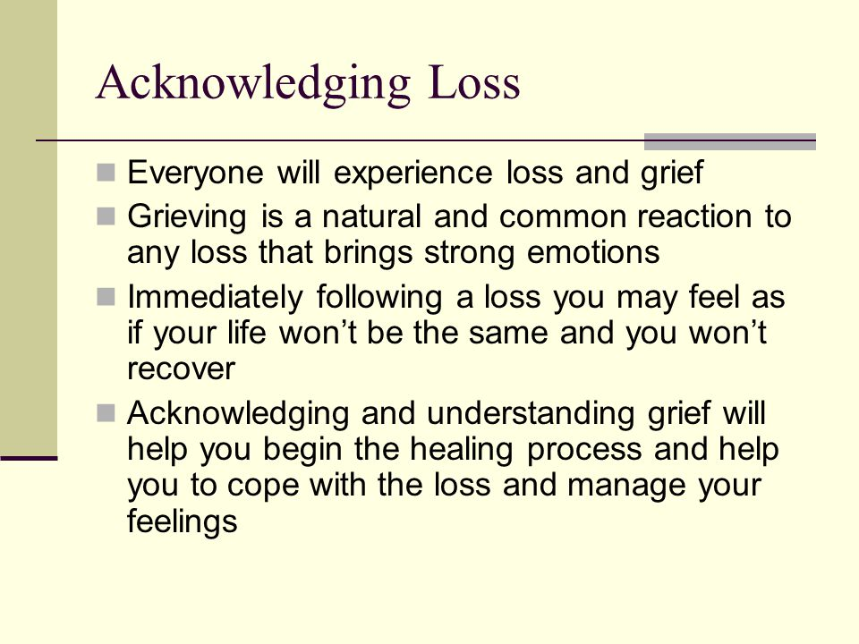 Acknowledging Loss Everyone will experience loss and grief