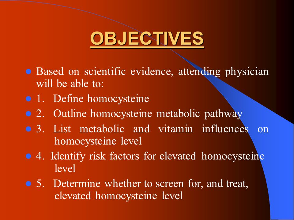 OBJECTIVES Based on scientific evidence, attending physician will be able to: 1. Define homocysteine.