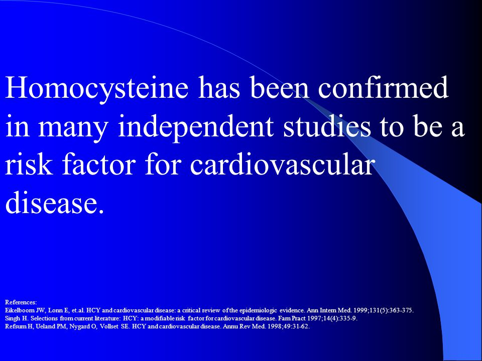 Homocysteine has been confirmed in many independent studies to be a risk factor for cardiovascular disease.