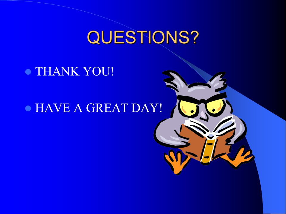 QUESTIONS THANK YOU! HAVE A GREAT DAY!
