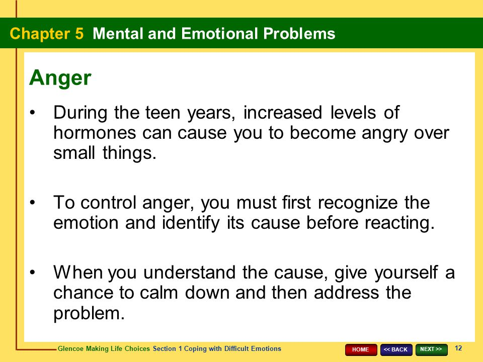 Anger During the teen years, increased levels of hormones can cause you to become angry over small things.