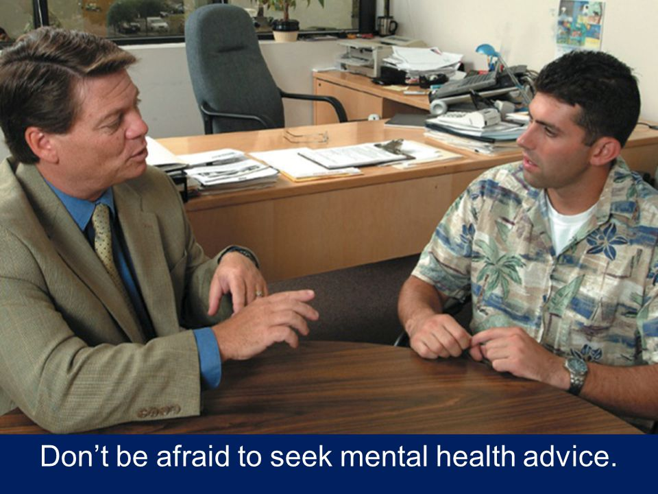 Don't be afraid to seek mental health advice.
