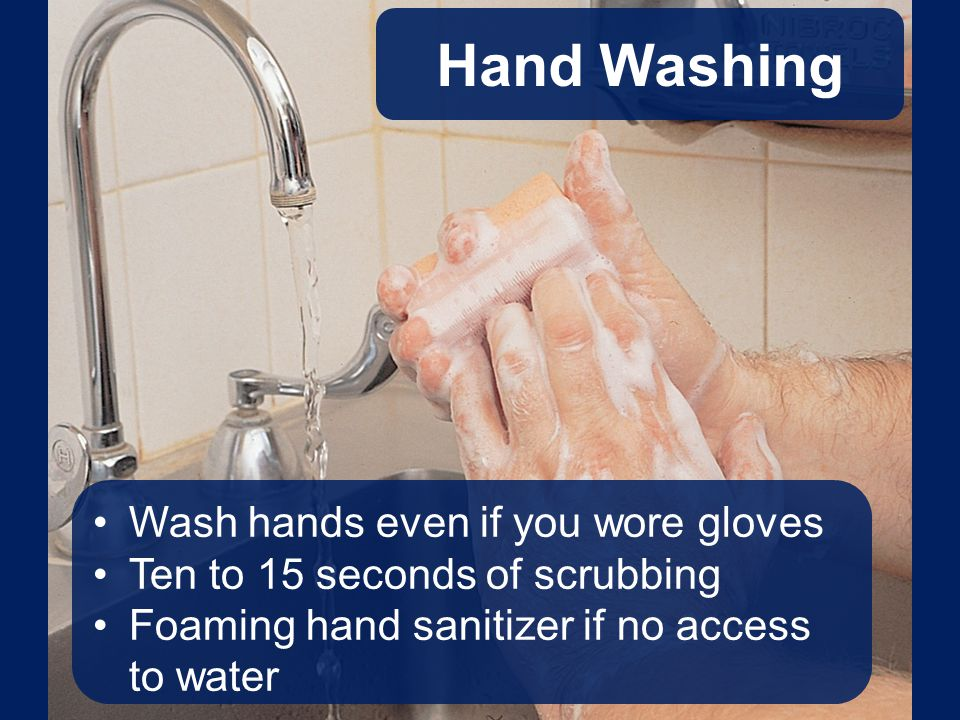 Hand Washing Wash hands even if you wore gloves