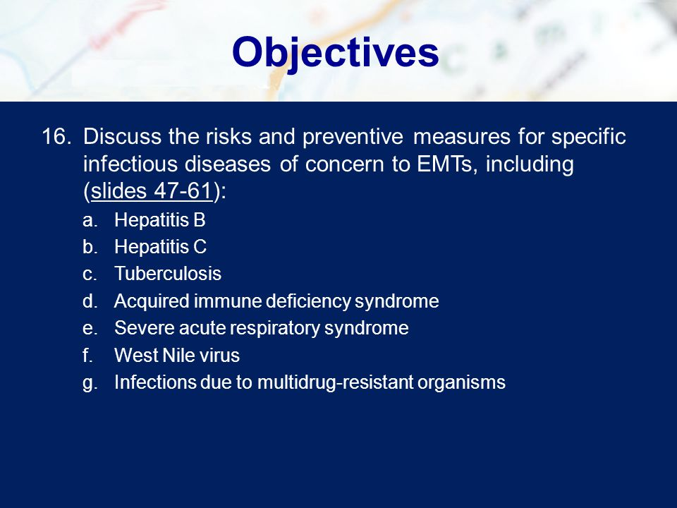 Objectives Discuss the risks and preventive measures for specific infectious diseases of concern to EMTs, including (slides 47-61):