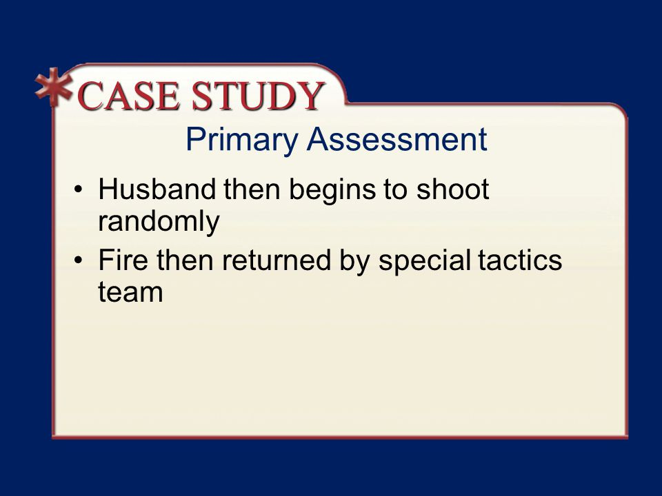 CASE STUDY Primary Assessment Husband then begins to shoot randomly