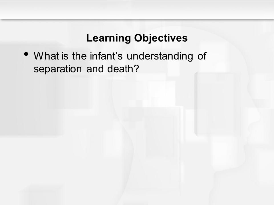 Learning Objectives What is the infant's understanding of separation and death