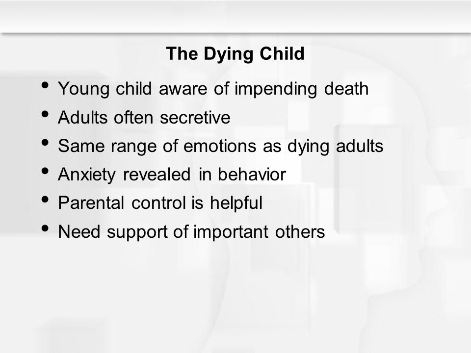 The Dying Child Young child aware of impending death. Adults often secretive. Same range of emotions as dying adults.