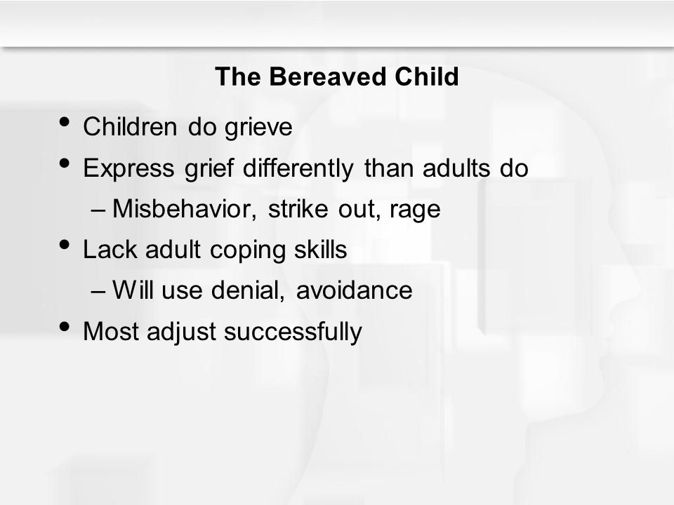The Bereaved Child Children do grieve. Express grief differently than adults do. Misbehavior, strike out, rage.