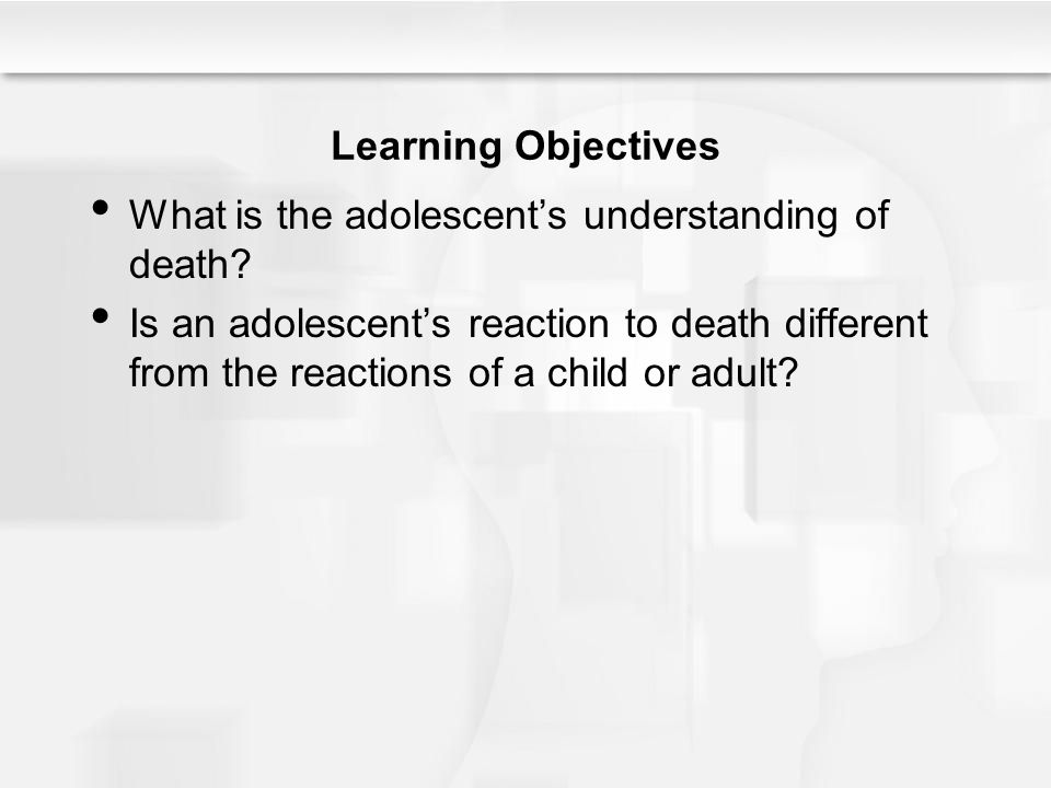 Learning Objectives What is the adolescent's understanding of death