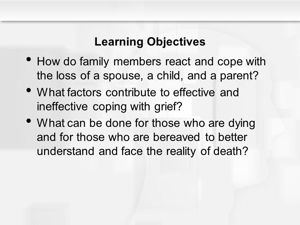 Learning Objectives How do family members react and cope with the loss of a spouse, a child, and a parent