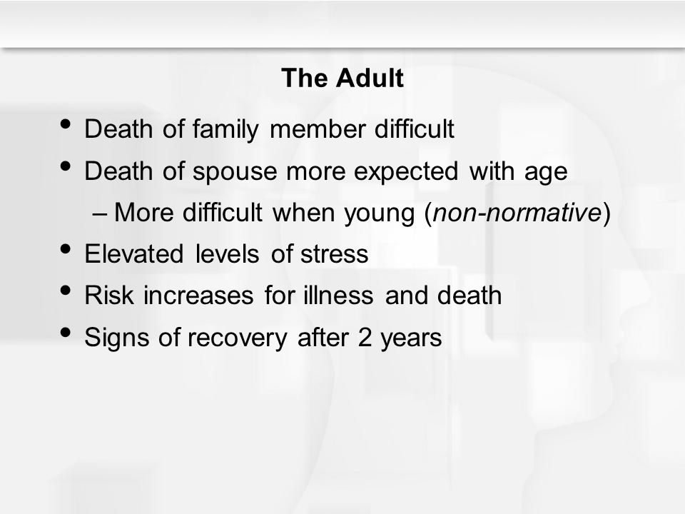 The Adult Death of family member difficult. Death of spouse more expected with age. More difficult when young (non-normative)