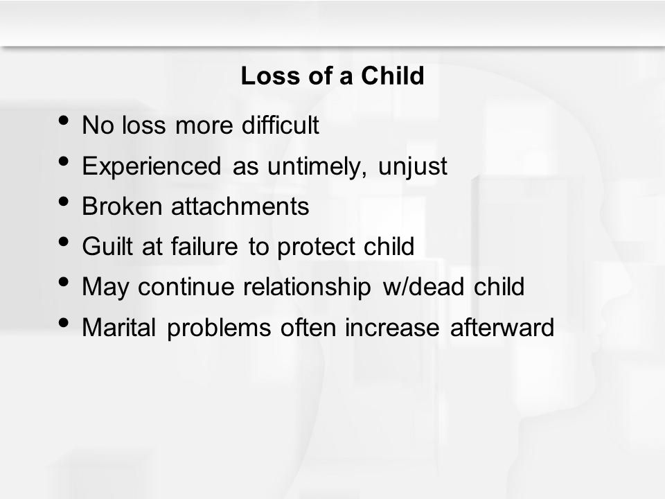 Loss of a Child No loss more difficult. Experienced as untimely, unjust. Broken attachments. Guilt at failure to protect child.