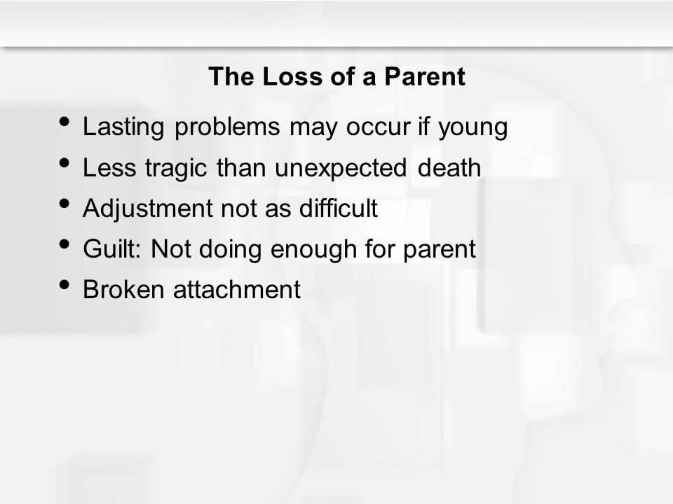 The Loss of a Parent Lasting problems may occur if young. Less tragic than unexpected death. Adjustment not as difficult.