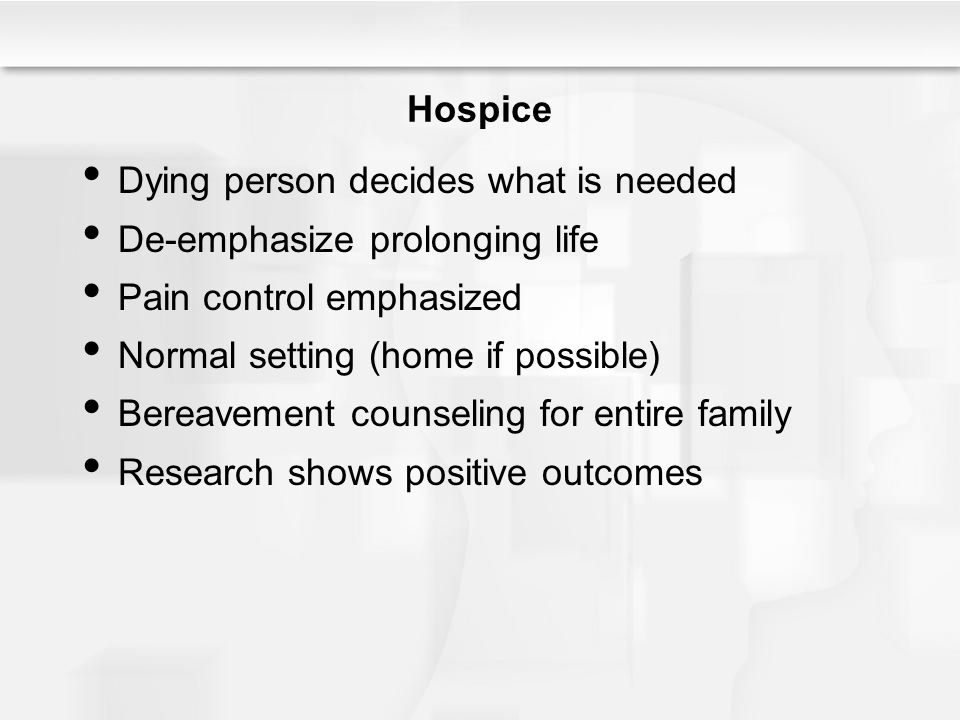 Hospice Dying person decides what is needed. De-emphasize prolonging life. Pain control emphasized.