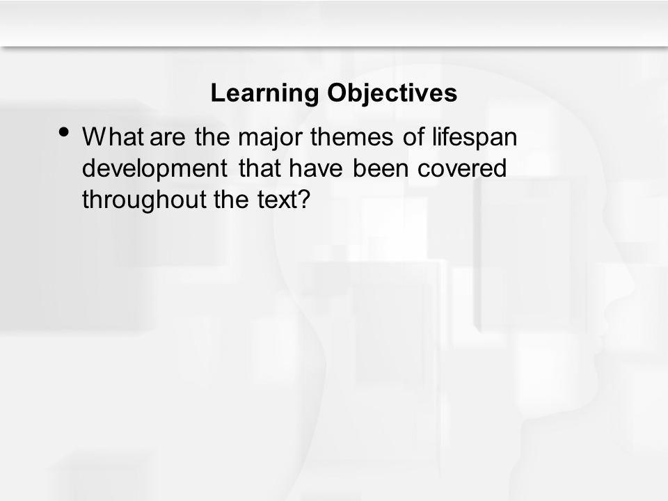 Learning Objectives What are the major themes of lifespan development that have been covered throughout the text