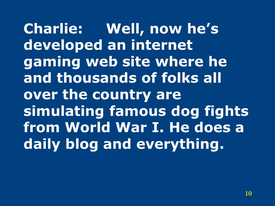 Charlie: Well, now he's developed an internet gaming web site where he and thousands of folks all over the country are simulating famous dog fights from World War I.