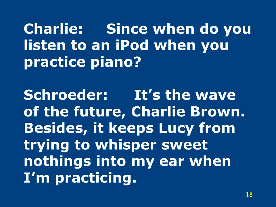 Charlie:. Since when do you listen to an iPod when you practice piano