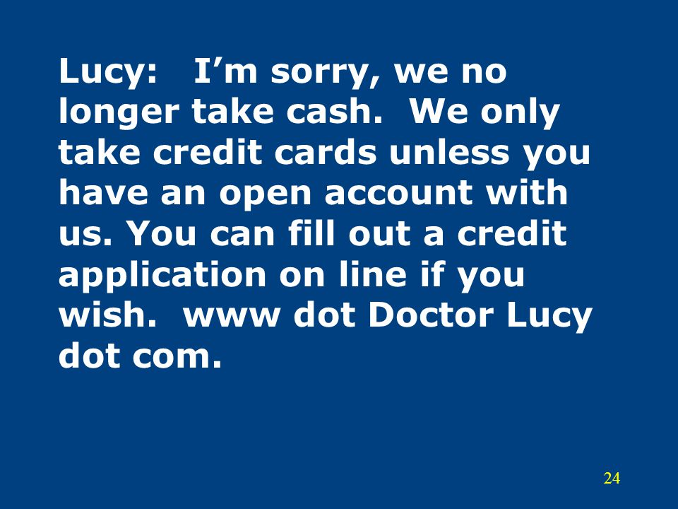 Lucy:. I'm sorry, we no longer take cash